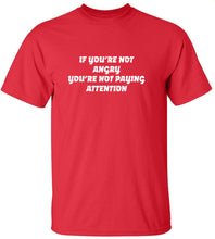 Load image into Gallery viewer, If You're Not Angry You're Not Paying Attention T-Shirt