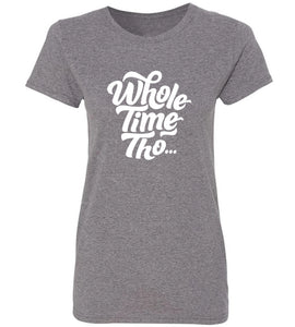 Women's Whole Time Tho T-Shirt