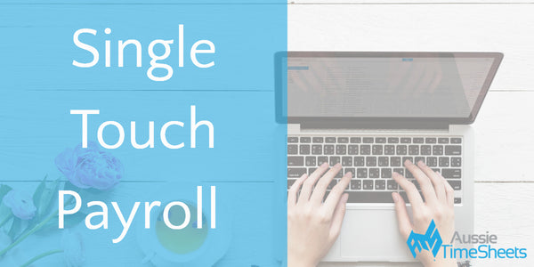 How a Timesheet System Can Ensure You Comply with Single Touch Payroll Reporting