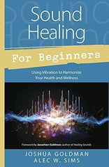 Sound Healing for Beginners: Using Vibration to Harmonize your Health & Wellness by Joshua Goldman