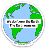 We don't own the Earth. The Earth owns us.