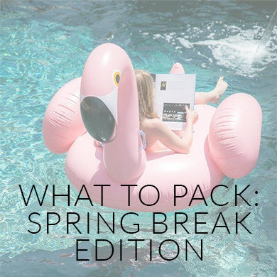 What To Pack: Spring Break Edition