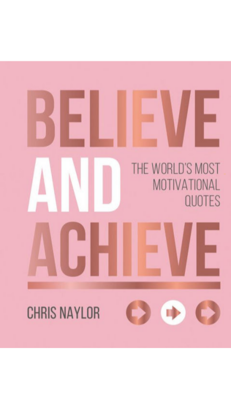 Chris Naylor Believe and Achieve: The World's Most Motivational Quotes