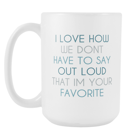 Don't Have To Say Out Loud I'm Your Favorite - Blue 15oz