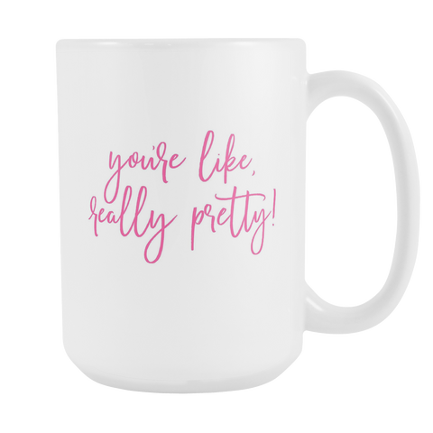 You're Like Really Pretty - 15oz