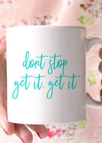 Don't Stop Get It Get It Coffee Mug