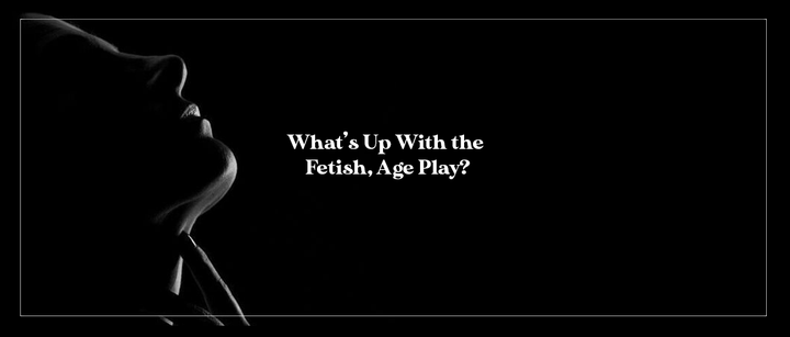 What's Up With the Fetish, Age Play?