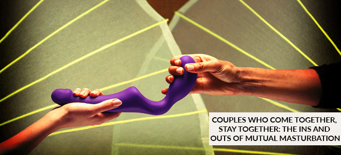 COUPLES WHO COME TOGETHER, STAY TOGETHER: THE INS AND OUTS OF MUTUAL MASTURBATION