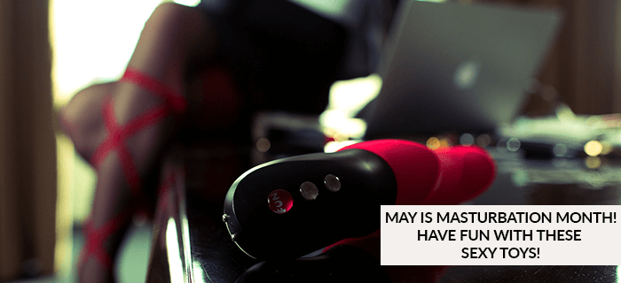MAY IS MASTURBATION MONTH! HAVE FUN WITH THESE SEXY TOYS!