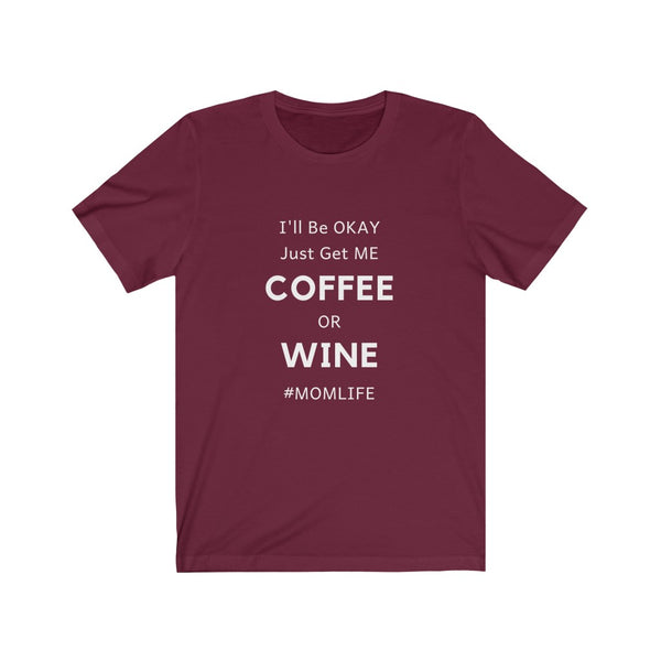 """I'll Be Okay Just get me Coffee or Wine #MOMLIFE"" Jersey Short Sleeve Tee"