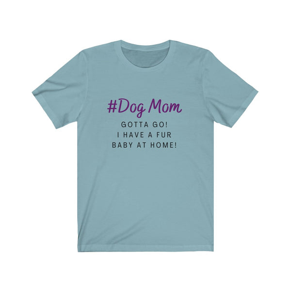 """Dog Mom Gotta Go I Have a Fur Baby at Home!"" Unisex Jersey Short Sleeve Tee"