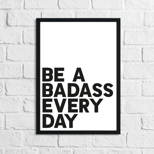 Be A Badass Everyday Humorous Funny Home Wall Decor Print