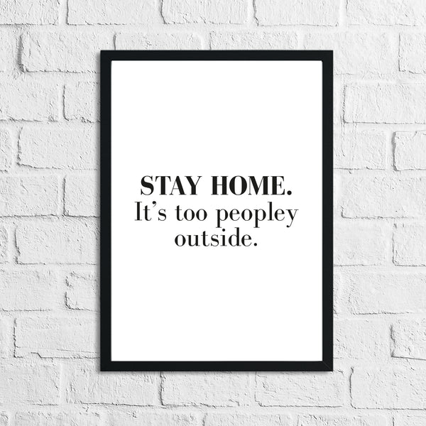 Stay Home It's Too Peopley Outside Simple Funny Home Wall Decor Print