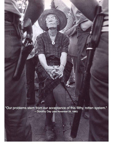 """""""Our problems stem from our acceptance of this filthy rotten system."""" Dorothy Day"""