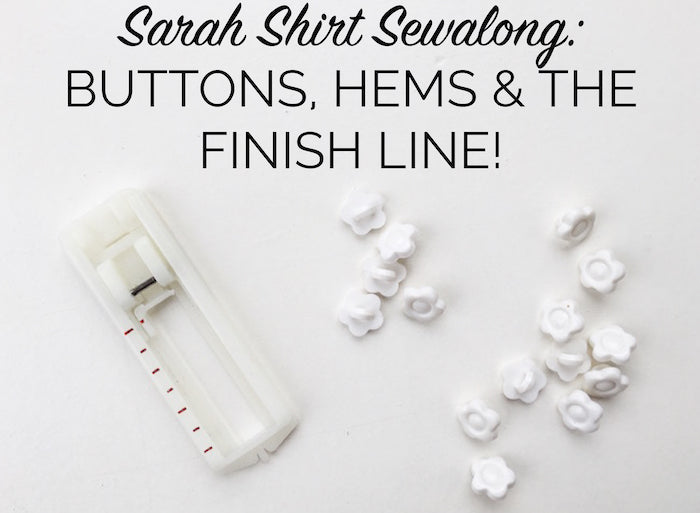 Sarah Shirt Sewalong: Buttons, hems and the finish line!
