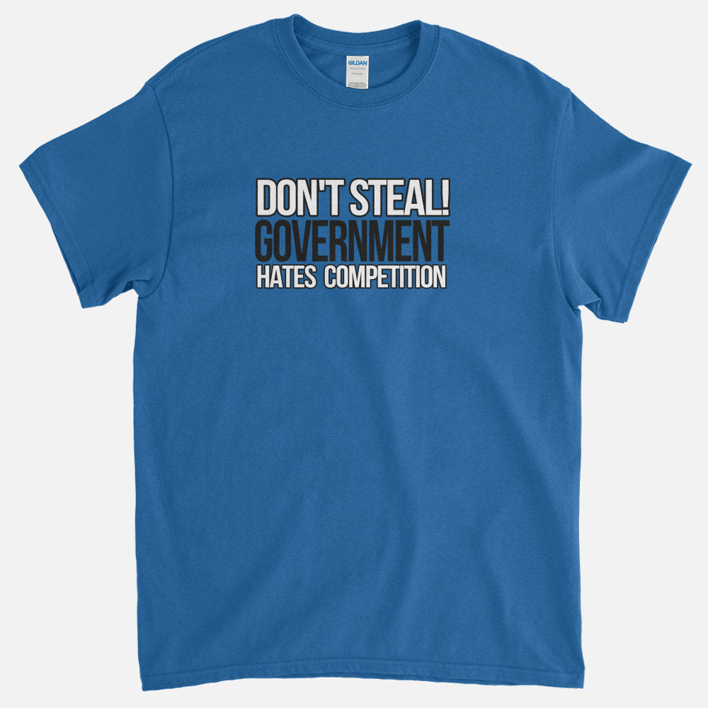 Don't Steal, Government Hates Competition T-Shirt