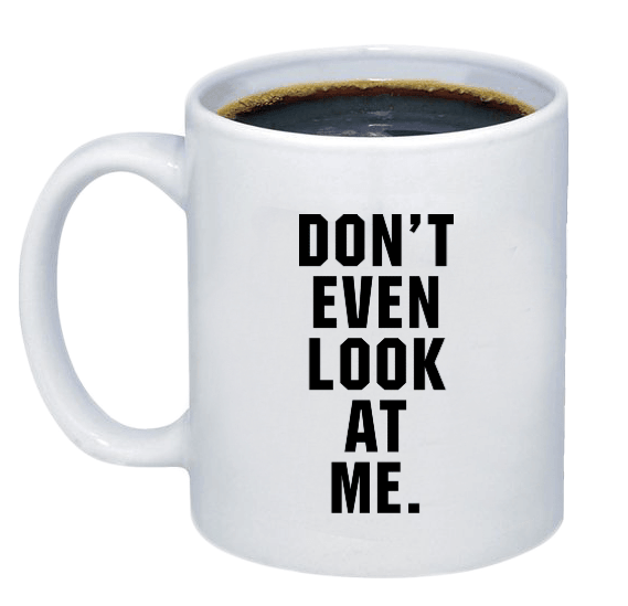 Don't Even Look At Me Coffee Mug - Printwell Custom Tees