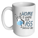 Home Is Where Your A$$ Should Be Mug - Printwell Custom Tees