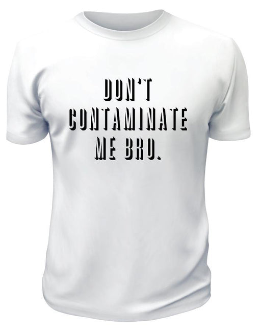 Don't Contaminate Me Bro TShirt - Printwell Custom Tees