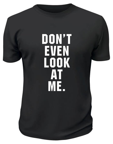 Don't Even Look At Me TShirt - Printwell Custom Tees