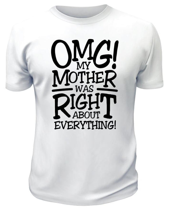 OMG My Mother Was Right About Everything TShirt - Printwell Custom Tees