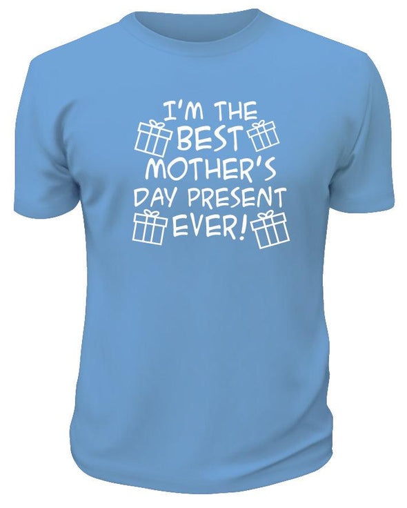 I'm The Best Mother's Day Present Ever TShirt - Printwell Custom Tees