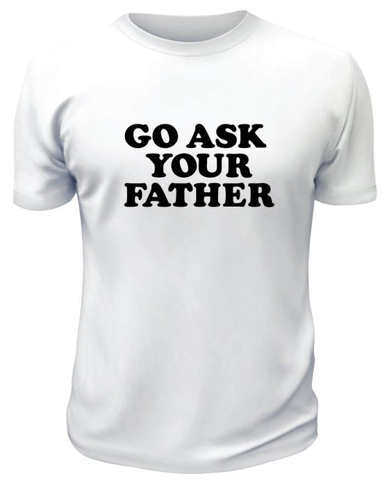 Go Ask Your Father TShirt - Printwell Custom Tees