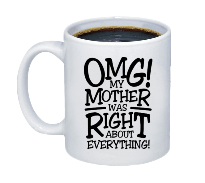 OMG! My Mother was Right About Everything Coffee Mug