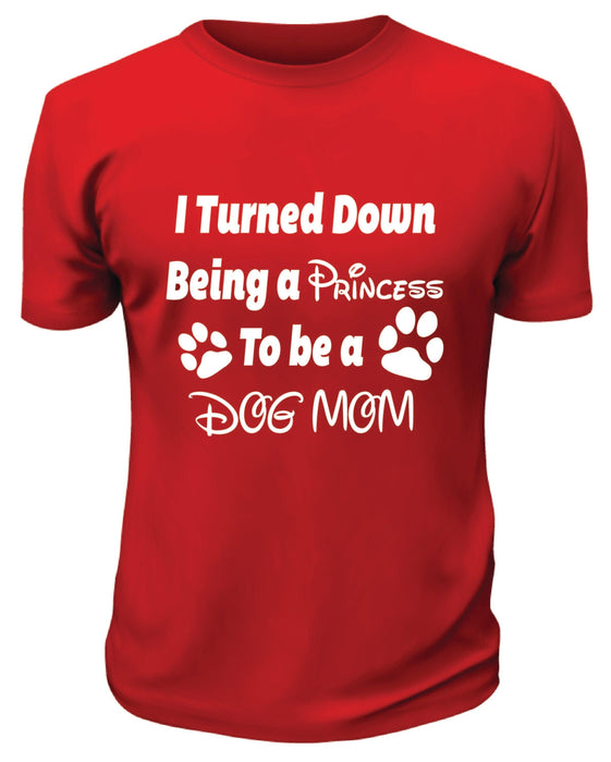 I Turned Down Being a Princess To Be a Dog Mom Shirt