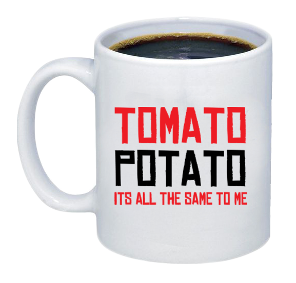 Tomato, Potato, Its All The Same To Me Coffee Mug - Printwell Custom Tees