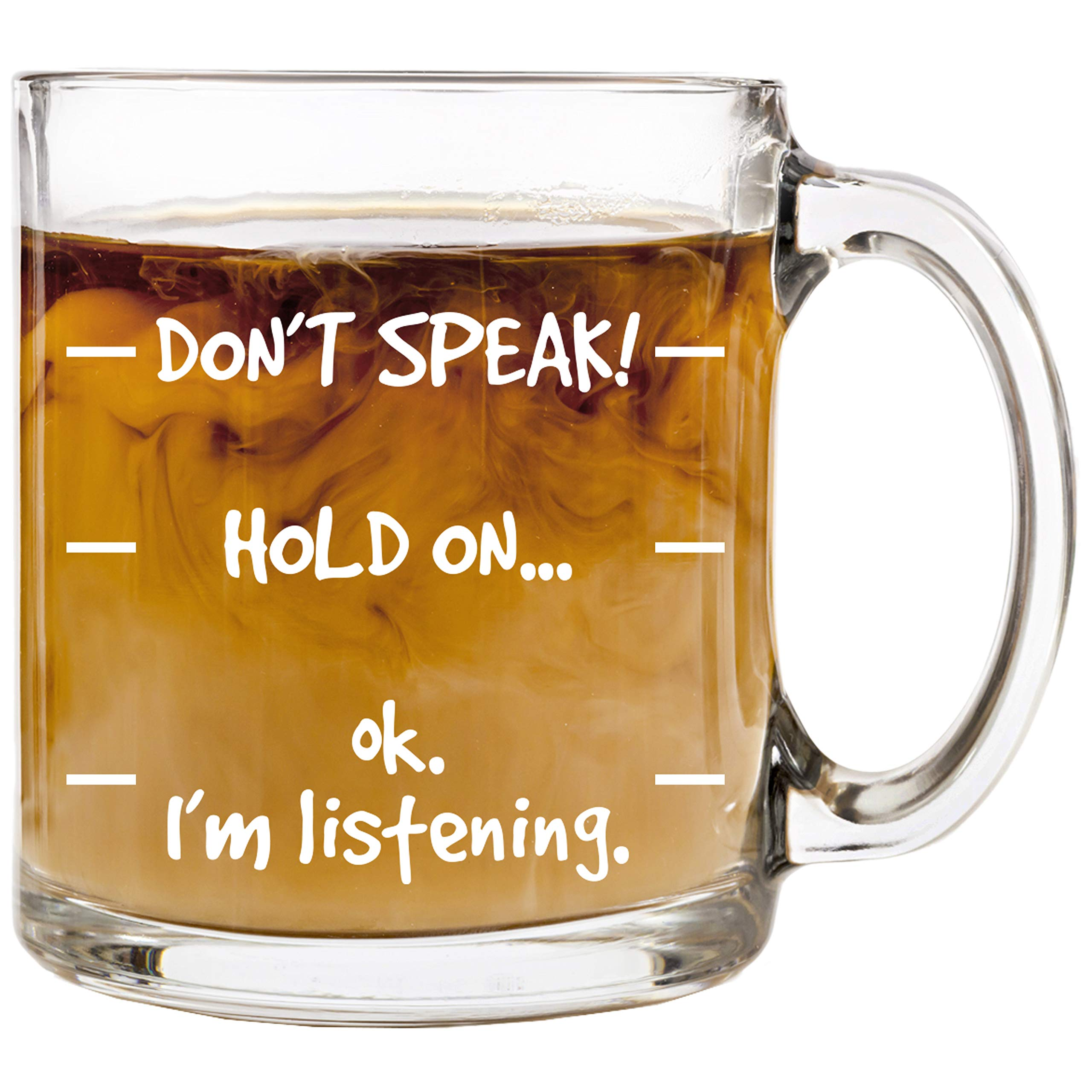 Don't Speak! Funny Coffee Mug - 13 oz Glass - Cool Novelty Birthday Gift for Men, Women, Husband or Wife - Christmas Present Idea Mom or Dad from Son or Daughter with Humorous Sayings Cup by HUHG - wiihuu