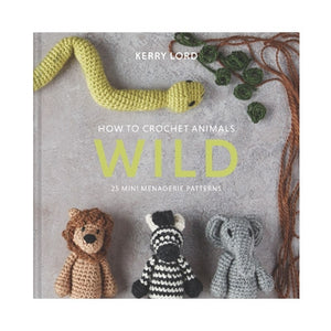 Wild; How to Crochet Animals 25 Mini Menagerie Patterns