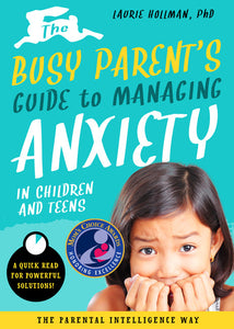 The Busy Parent's Guide to Managing Anxiety in Children and Teens:  The Parental Intelligence Way