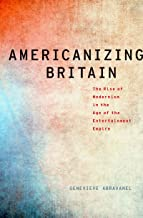 Americanizing Britain The Rise of Modernism in the Age of the Entertainment Empire (Paperback)
