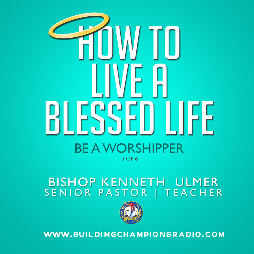 How To Live A Blessed Life: 03 Be A Worshipper