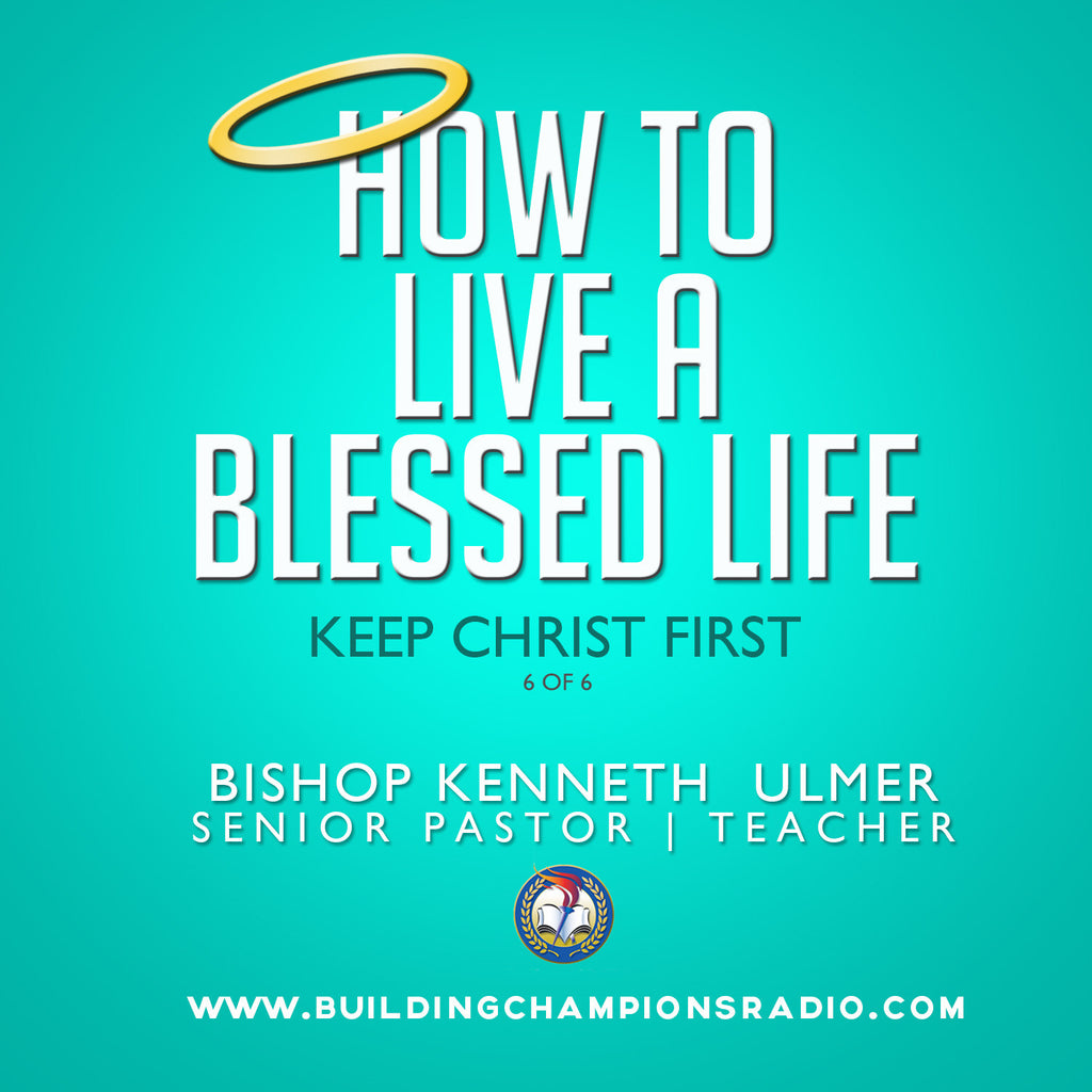 How To Live A Blessed Life: 06 Keep Christ First