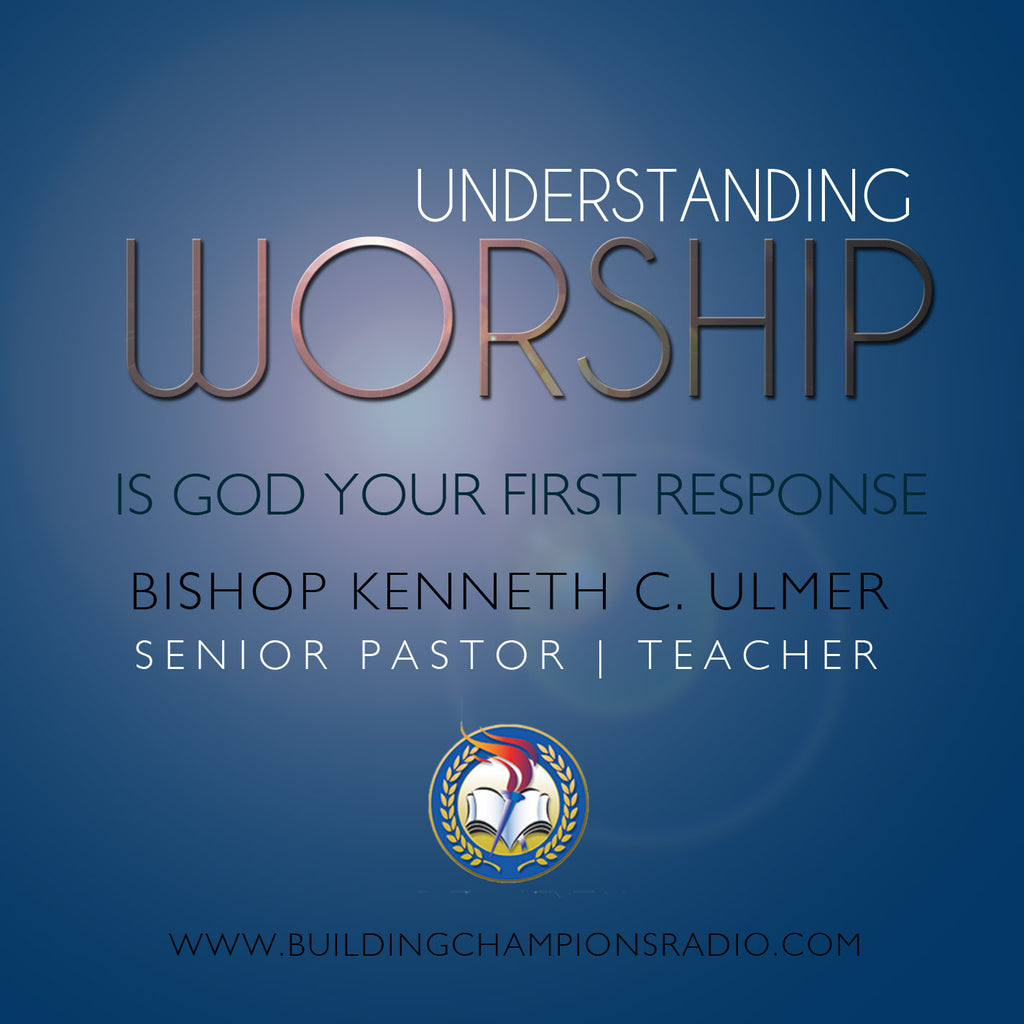 Understanding Worship: Is God Your First Response