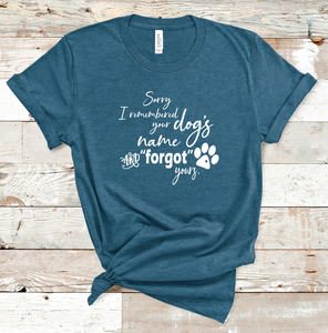 Sorry I Remembered Your Dog's Name And Forgot Yours T-Shirt
