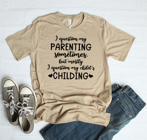 I Question My Parenting Sometimes But Mostly I Question My Child's Childing T-Shirt