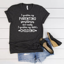Load image into Gallery viewer, I Question My Parenting Sometimes But Mostly I Question My Child's Childing T-Shirt