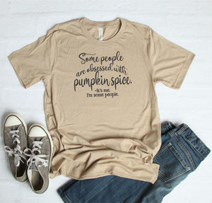 Some People Are Obsessed with Pumpkin Spice T-Shirt