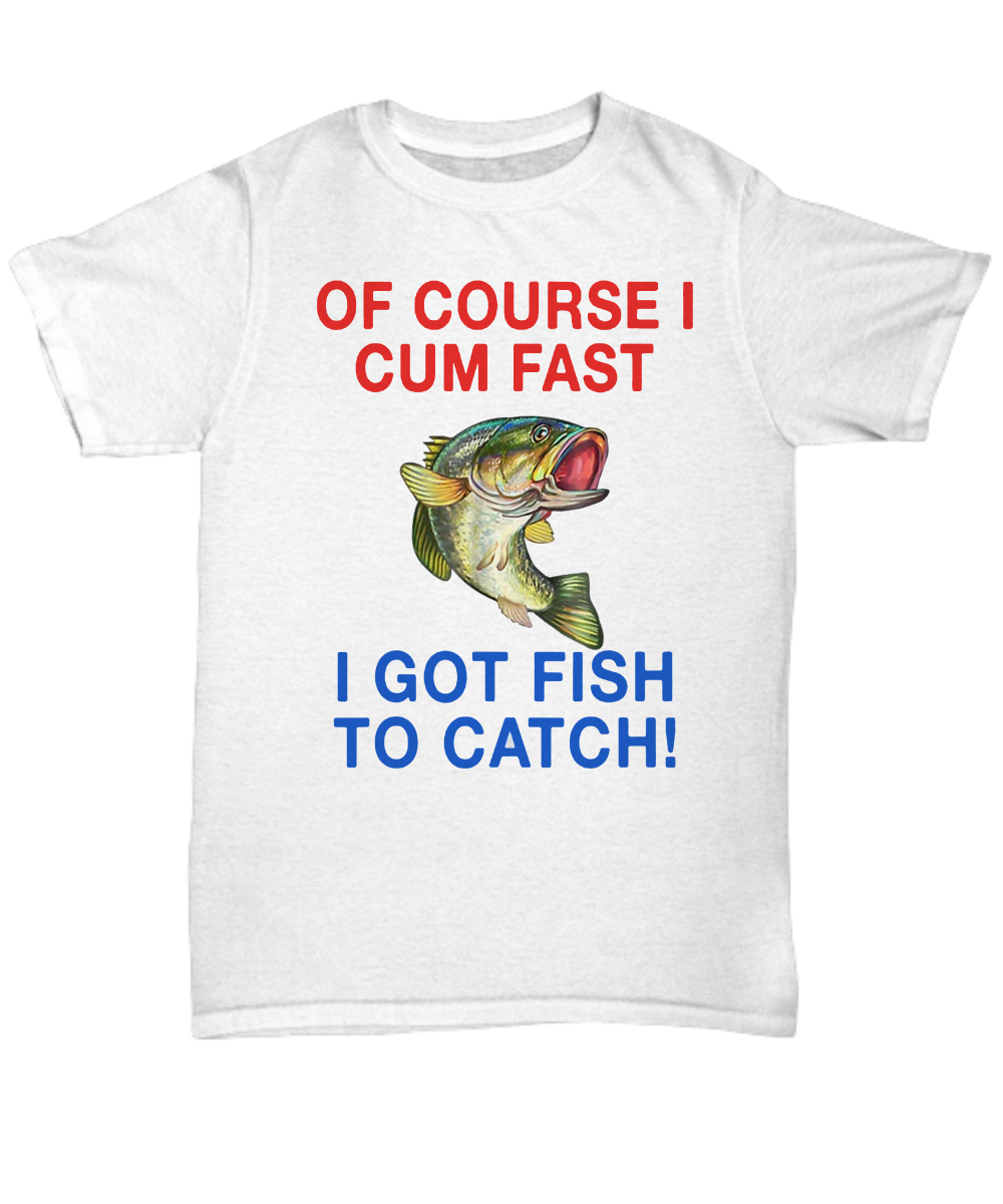 Of Course I Cum Fast I Got Fish To Catch Shirt