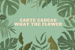 Carte cadeau What The Flower