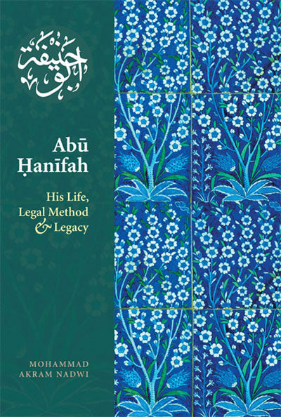 Abu Hanifah – His Life, Legal Method And Legacy