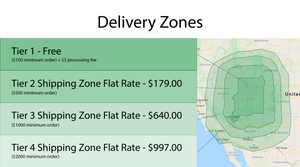 Delivery Zones Tier 1 - Free ($100 minimum order) +$5 processing fee Tier 2 shipping Zone  Flat Rate - $179.00 ($500 minimum order) Tier 3 Shipping Zone Flat Rate - $640.00 ($1000 minimum order) Tier 4 Shipping Zone Rate $997.00 ($2000 minimum order) Free local shipping.