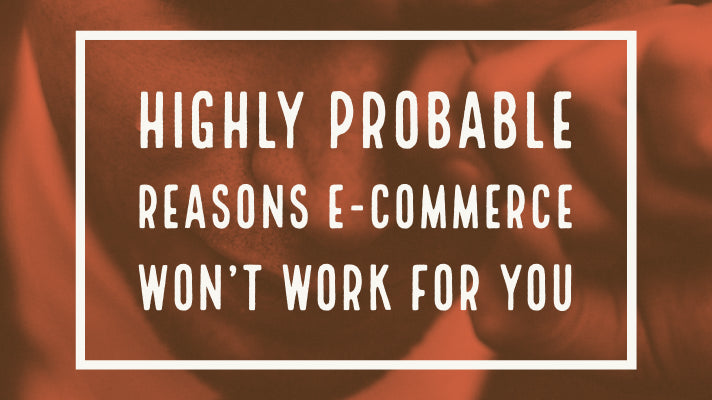 Highly probable reasons e-commerce won't work for you