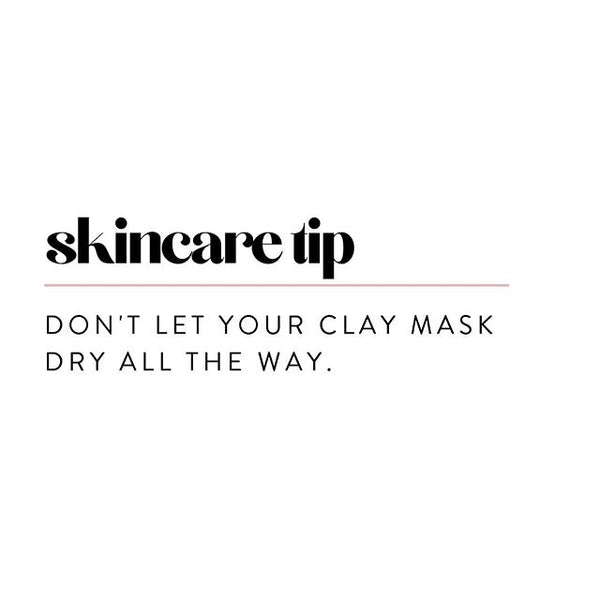 skincare tip - don't let your clay mask dry all the way