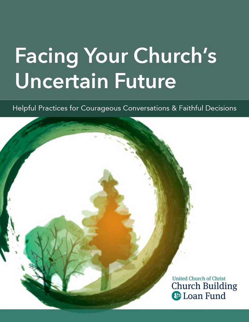 Facing your Church's Uncertain Future/ Helpful Practices for Courageous  Conversations & Faithful Decisions