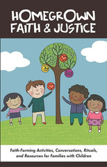 Homegrown Faith & Justice | Faith-Forming Activities, Conversations, Rituals, and Resources for Families with Children