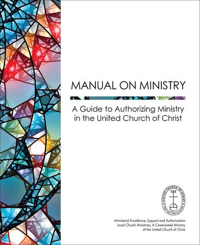 Manual on Ministry - A Guide to Authorizing Ministry in the United Church of Christ